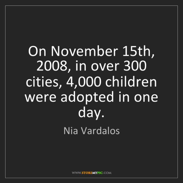 Nia Vardalos: On November 15th, 2008, in over 300 cities, 4,000 children...
