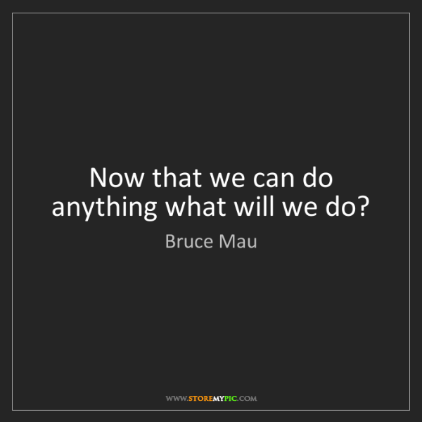 Bruce Mau: Now that we can do anything what will we do?