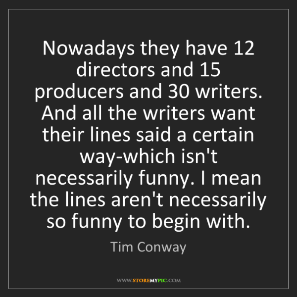 Tim Conway: Nowadays they have 12 directors and 15 producers and...