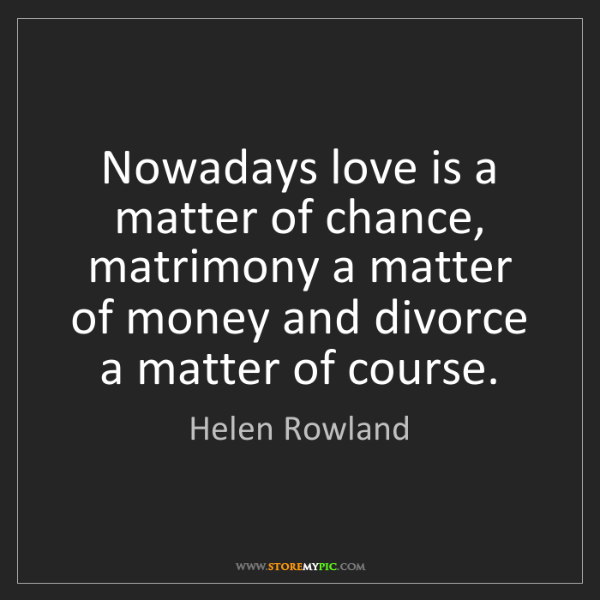 Helen Rowland: Nowadays love is a matter of chance, matrimony a matter...