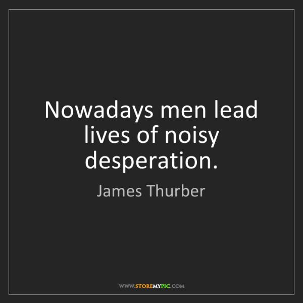 James Thurber: Nowadays men lead lives of noisy desperation.