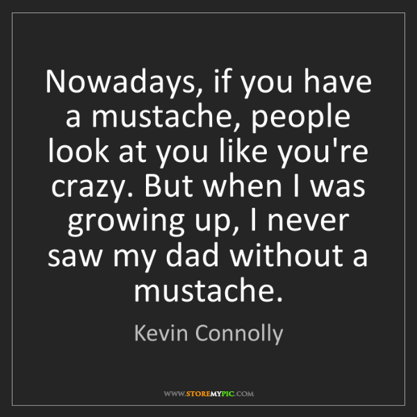 Kevin Connolly: Nowadays, if you have a mustache, people look at you...