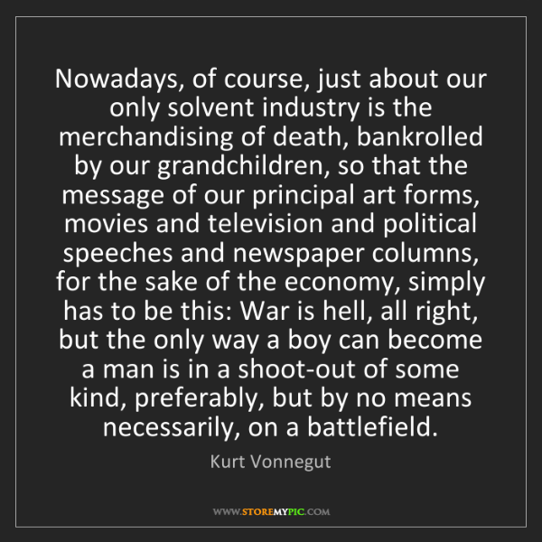 Kurt Vonnegut: Nowadays, of course, just about our only solvent industry...
