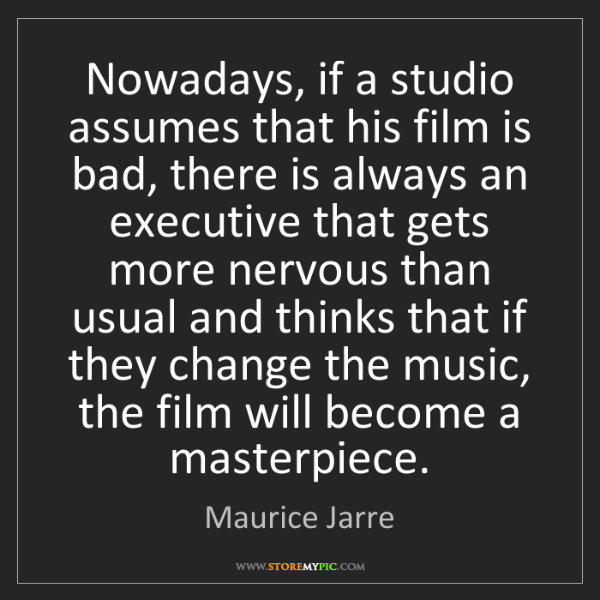 Maurice Jarre: Nowadays, if a studio assumes that his film is bad, there...