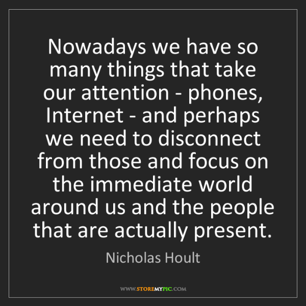 Nicholas Hoult: Nowadays we have so many things that take our attention...