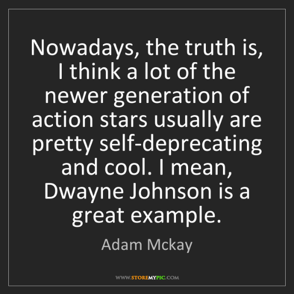 Adam Mckay: Nowadays, the truth is, I think a lot of the newer generation...