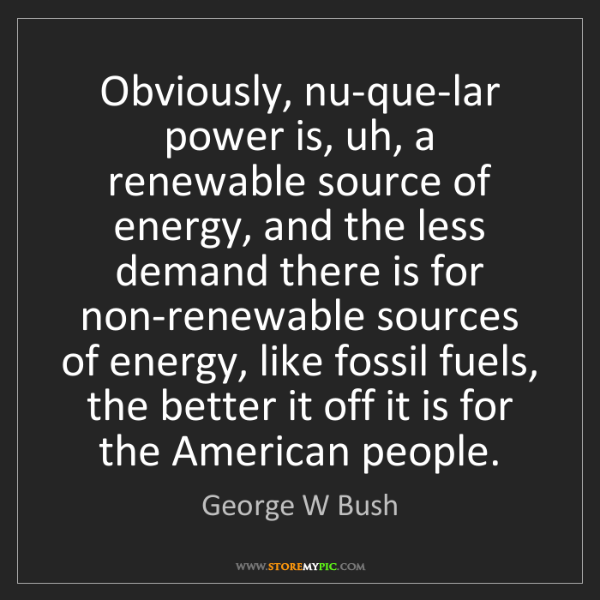 George W Bush: Obviously, nu-que-lar power is, uh, a renewable source...