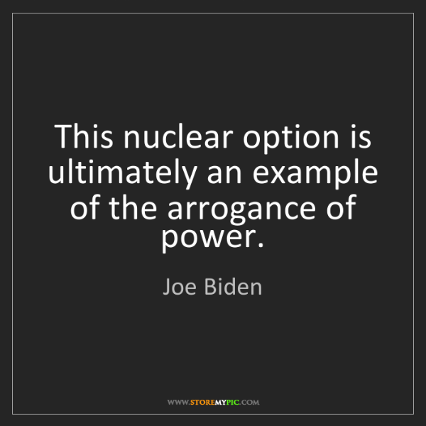Joe Biden: This nuclear option is ultimately an example of the arrogance...