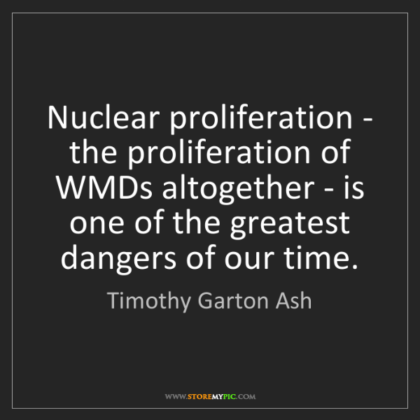 Timothy Garton Ash: Nuclear proliferation - the proliferation of WMDs altogether...