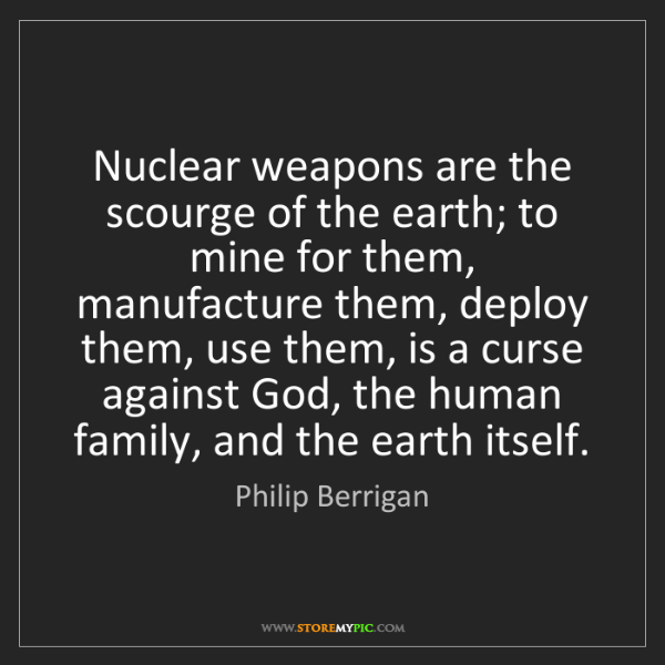 Philip Berrigan: Nuclear weapons are the scourge of the earth; to mine...