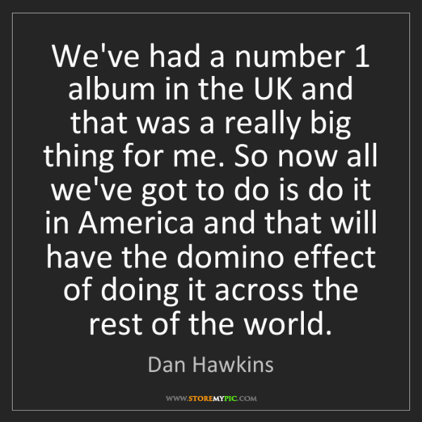 Dan Hawkins: We've had a number 1 album in the UK and that was a really...