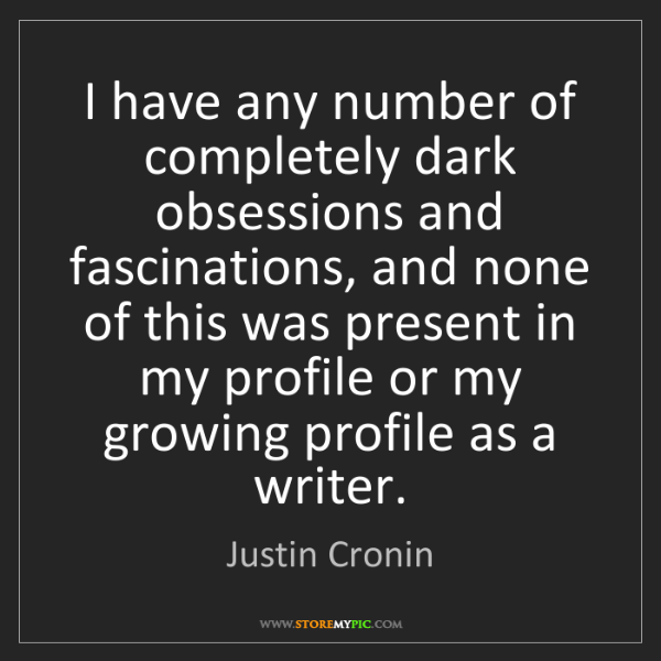 Justin Cronin: I have any number of completely dark obsessions and fascinations,...