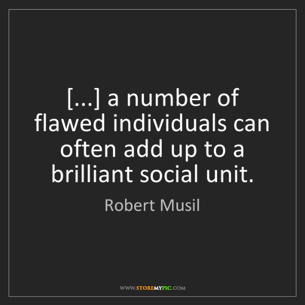 Robert Musil: [...] a number of flawed individuals can often add up...