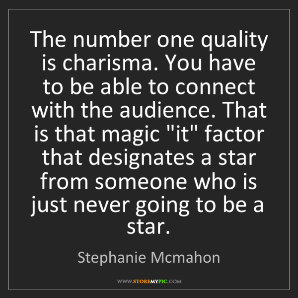 Stephanie Mcmahon: The number one quality is charisma. You have to be able...