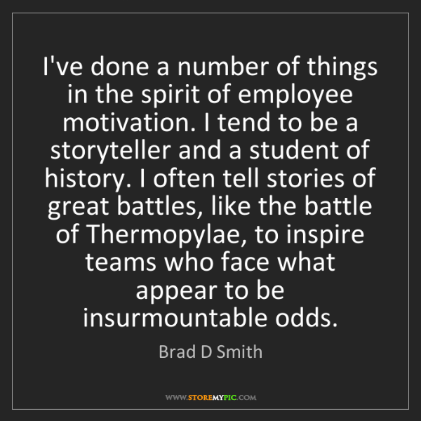 Brad D Smith: I've done a number of things in the spirit of employee...