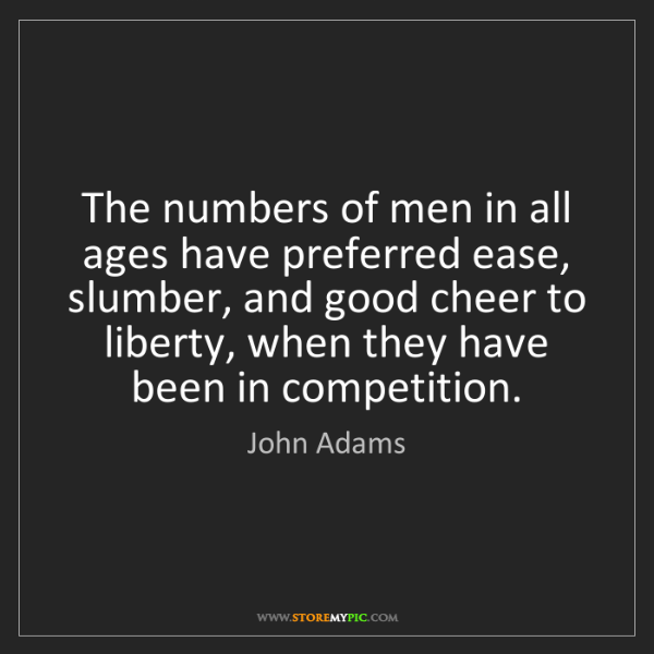 John Adams: The numbers of men in all ages have preferred ease, slumber,...