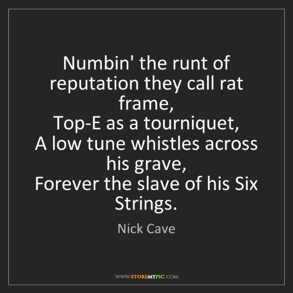 Nick Cave: Numbin' the runt of reputation they call rat frame, ...