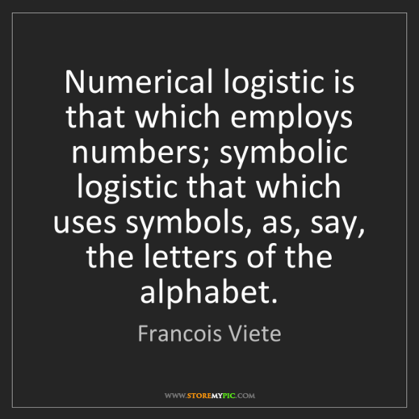 Francois Viete: Numerical logistic is that which employs numbers; symbolic...