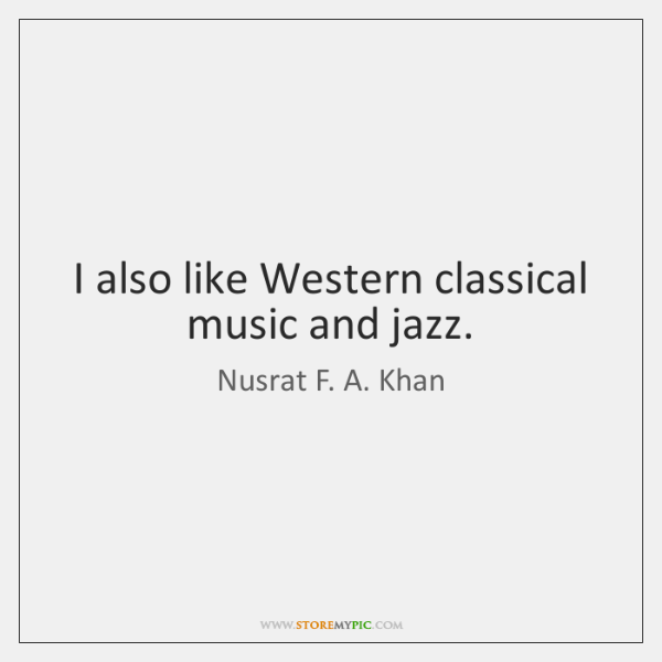 I also like Western classical music and jazz.