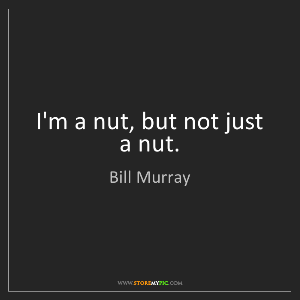 Bill Murray: I'm a nut, but not just a nut.