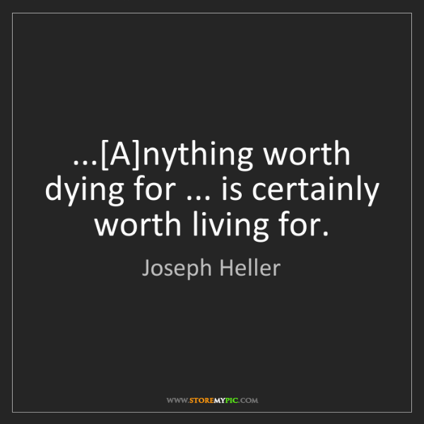 Joseph Heller: ...[A]nything worth dying for ... is certainly worth...