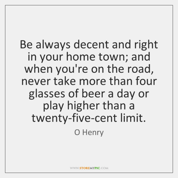 Be always decent and right in your home town; and when you're ...