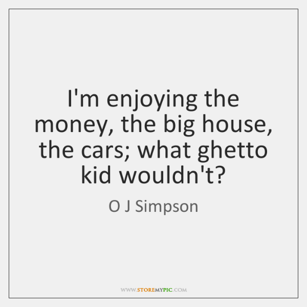 I'm enjoying the money, the big house, the cars; what ghetto kid ...