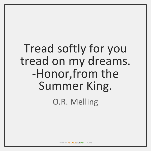Tread softly for you tread on my dreams. -Honor,from the Summer ...