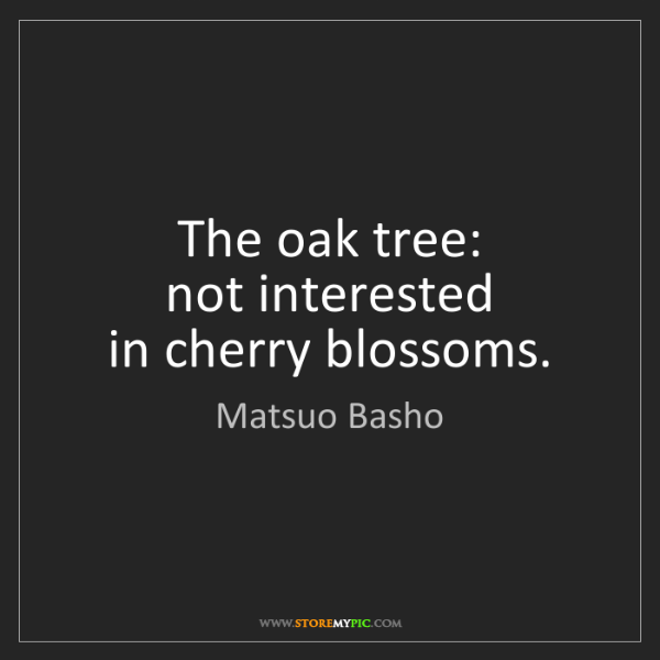 Matsuo Basho: The oak tree:  not interested  in cherry blossoms.