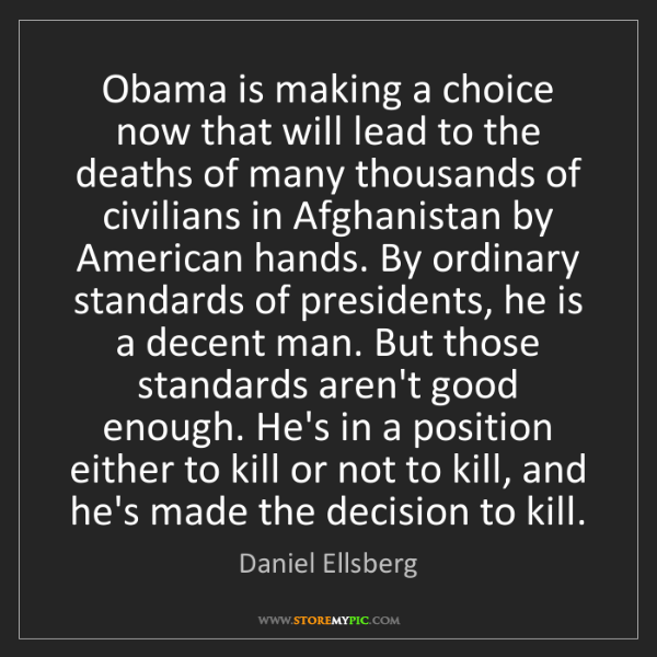 Daniel Ellsberg: Obama is making a choice now that will lead to the deaths...