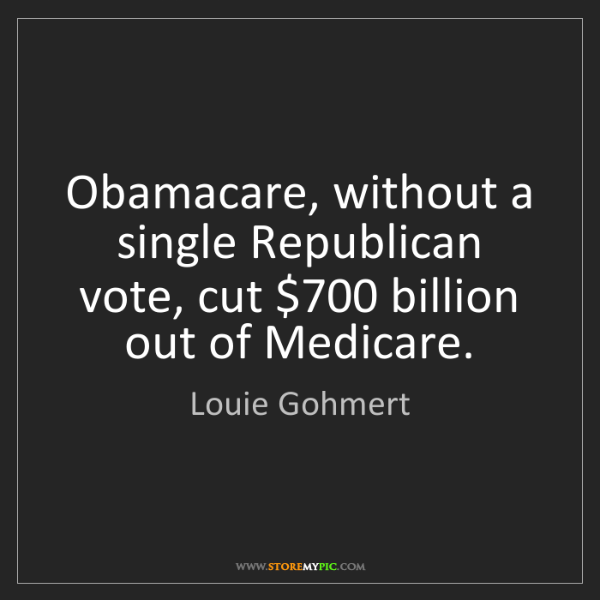 Louie Gohmert: Obamacare, without a single Republican vote, cut $700...