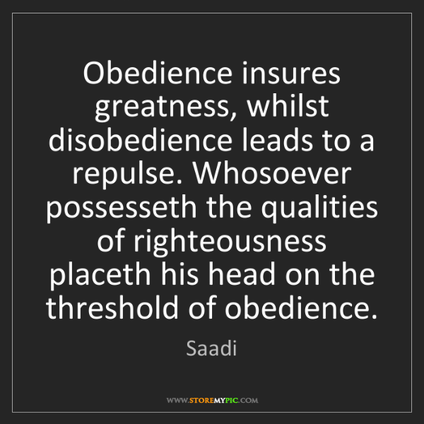 Saadi: Obedience insures greatness, whilst disobedience leads...