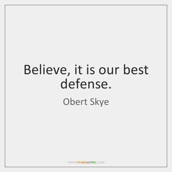 Believe, it is our best defense.