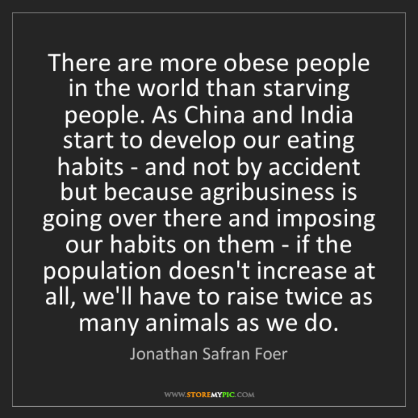 Jonathan Safran Foer: There are more obese people in the world than starving...