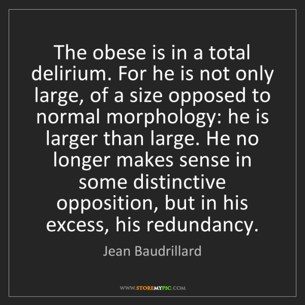 Jean Baudrillard: The obese is in a total delirium. For he is not only...