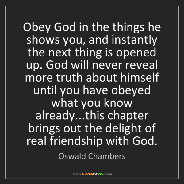 Oswald Chambers: Obey God in the things he shows you, and instantly the...
