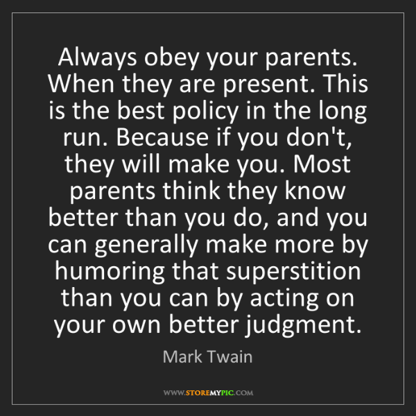 Mark Twain: Always obey your parents. When they are present. This...