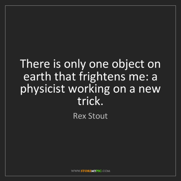 Rex Stout: There is only one object on earth that frightens me:...