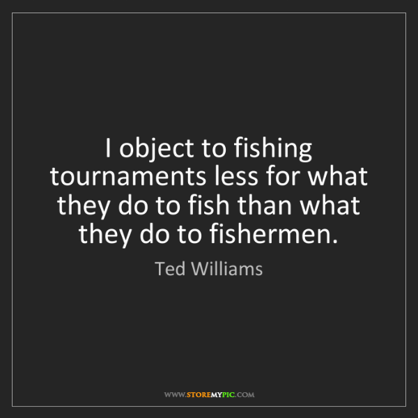 Ted Williams: I object to fishing tournaments less for what they do...