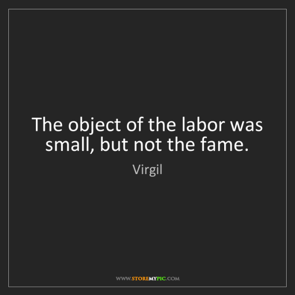 Virgil: The object of the labor was small, but not the fame.