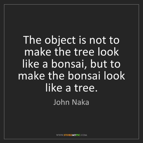 John Naka: The object is not to make the tree look like a bonsai,...