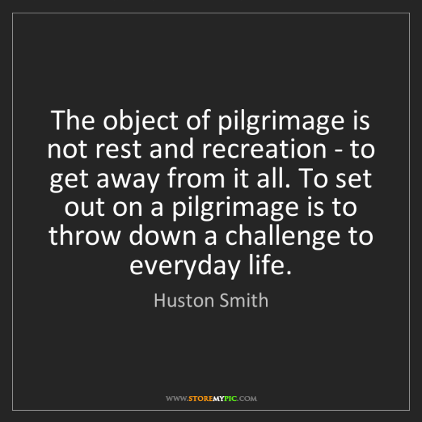 Huston Smith: The object of pilgrimage is not rest and recreation -...