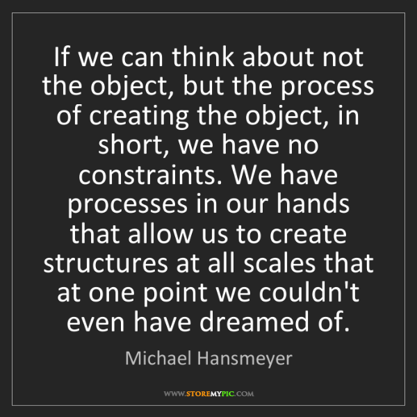 Michael Hansmeyer: If we can think about not the object, but the process...