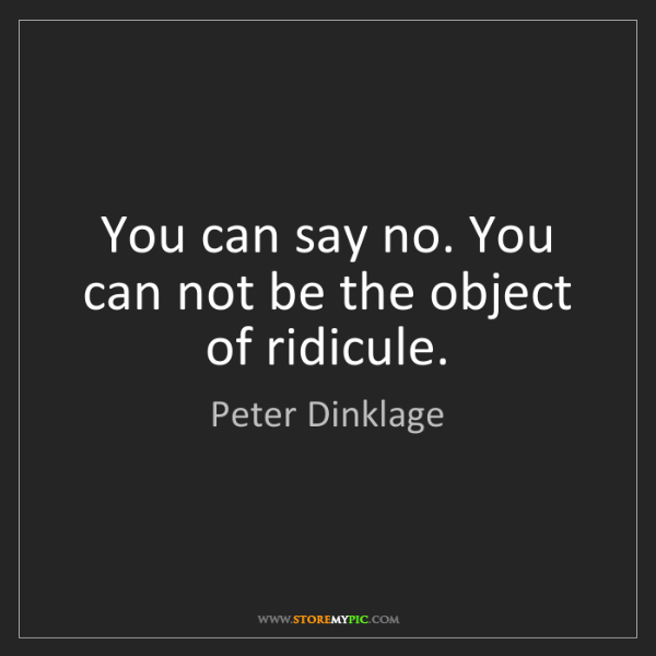 Peter Dinklage: You can say no. You can not be the object of ridicule.
