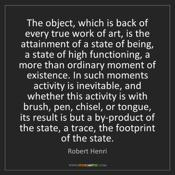 Robert Henri: The object, which is back of every true work of art,...