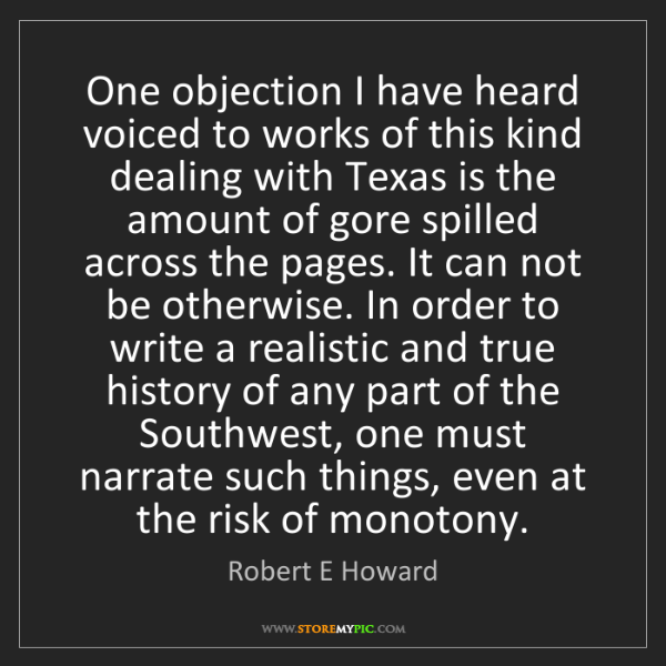 Robert E Howard: One objection I have heard voiced to works of this kind...