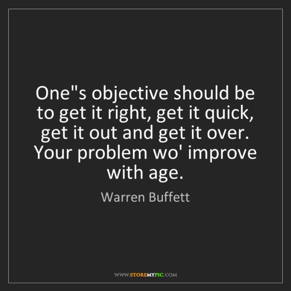 Warren Buffett: One's objective should be to get it right, get it quick,...