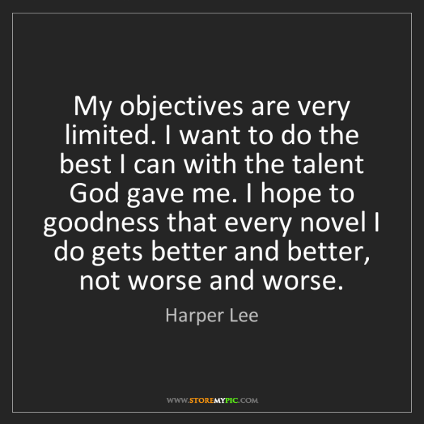 Harper Lee: My objectives are very limited. I want to do the best...