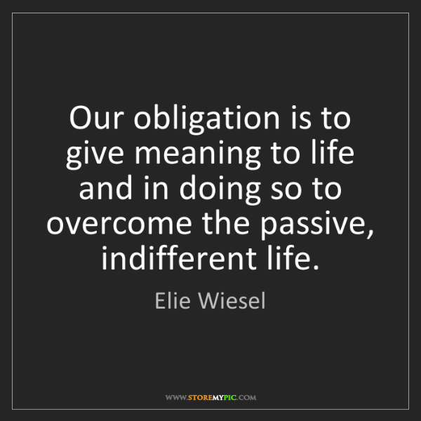 Elie Wiesel: Our obligation is to give meaning to life and in doing...