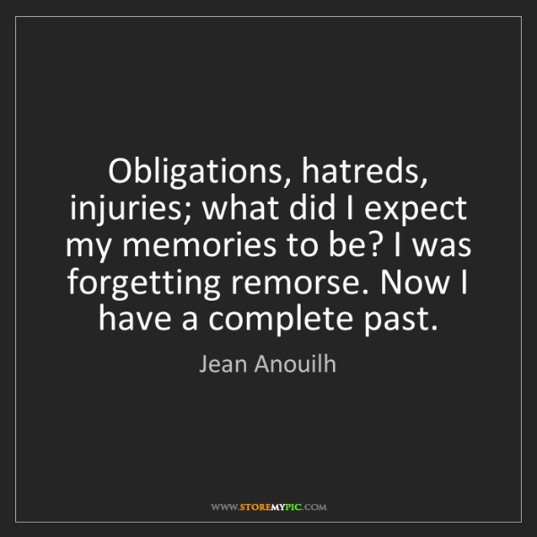 Jean Anouilh: Obligations, hatreds, injuries; what did I expect my...